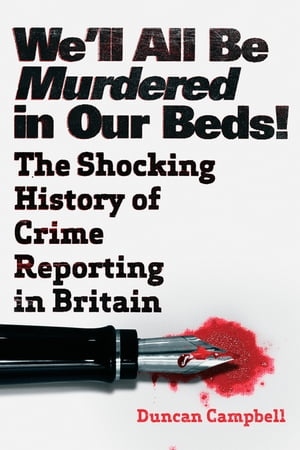 We'll All Be Murdered in Our Beds! The Shocking True History of Crime Reporting in Britain