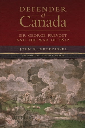 Defender of Canada Sir George Prevost and the War of 1812
