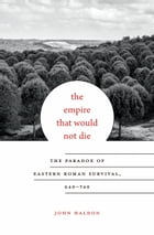 The Empire That Would Not Die: The Paradox of Eastern Roman Survival, 640 - 740