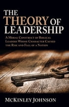 The Theory of Leadership: A Moral Construct of Biblical Leaders Whose Character Caused the Rise and Fall of a Nation by McKinley Johnson