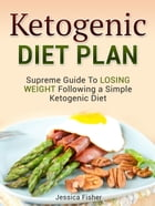Ketogenic Diet Plan: Supreme Guide To Losing Weight Following a Simple Ketogenic Diet by Jessica Fisher