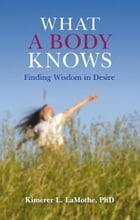 What a Body Knows: Finding Wisdom in Desire