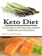 Keto Diet: The Easy Way to Feel Great, Sexy, and More Fulfilled with Low-Carb Solutions by Desmond Penner