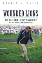 Wounded Lions: Joe Paterno, Jerry Sandusky, and the Crises in Penn State Athletics by Ronald A. Smith