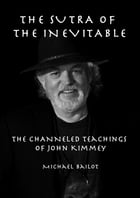 The Sutra of the Inevitable: The Channeled Teachings of John Kimmey by Michael Bailot