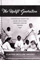 The Uplift Generation: Cooperation across the Color Line in Early Twentieth-Century Virginia by Clayton McClure Brooks