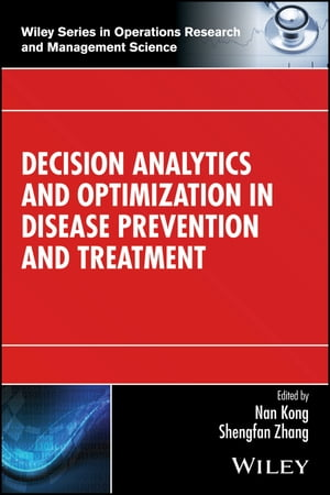 Decision Analytics and Optimization in Disease Prevention and Treatment by Nan Kong