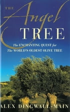 The Angel Tree: The Enchanting Quest for the World's Oldest Olive Tree by Alex Dingwall-Main