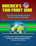 America's Two-Front War: The American Media Assault On Our Center of Gravity - Sustaining Public Support for Military Operations and War, Turning Public Against Military, Vietnam, Iraq, Terrorism b3f3410b-cc75-410a-92f3-85ab91d2a623