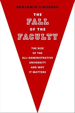 The Fall of the Faculty:The Rise of the All-Administrative University and Why It Matters