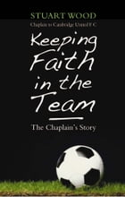 Keeping Faith in the Team: The Footbal Chaplain's Story by Stuart Wood