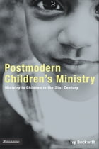 Postmodern Children's Ministry: Ministry to Children in the 21st Century Church by Ivy Beckwith