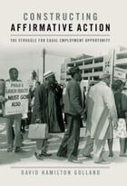 Constructing Affirmative Action: The Struggle for Equal Employment Opportunity by David Hamilton Golland