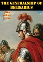 The Generalship Of Belisarius by Major Anthony Brogna