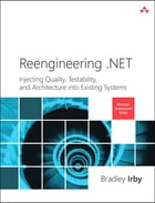 Reengineering .NET: Injecting Quality, Testability, and Architecture into Existing Systems by Bradley Irby