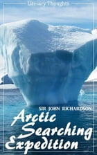 Arctic Searching Expedition (Sir John Richardson) - comprehensive & illustrated - (Literary Thoughts Edition) by Sir John Richardson