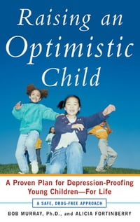 Raising an Optimistic Child : A Proven Plan for Depression-Proofing Young Children--For Life: A…