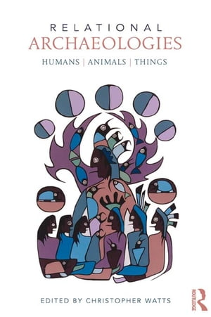 Relational Archaeologies Humans,  Animals,  Things