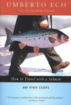How to Travel with a Salmon & Other Essays by Umberto Eco