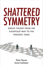 Shattered Symmetry: Group Theory From the Eightfold Way to the Periodic Table by Pieter Thyssen