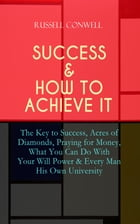 SUCCESS & HOW TO ACHIEVE IT: The Key to Success, Acres of Diamonds, Praying for Money, What You Can Do With Your Will Power & Every Man His Own Univer by Russell Conwell
