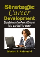 Strategic Career Development: Effective Strategies For Career Planning And Development That Put You Far Ahead Of Your Competitors by Katamani A. Moses