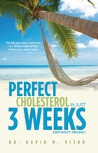 Perfect Cholesterol In Just 3 Weeks, (without drugs!): The Life You Enjoy Tomorrow Is a Direct Result of the Choices You Make Today by Dr. David M. Vitko