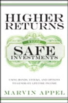 Higher Returns from Safe Investments: Using Bonds, Stocks, and Options to Generate Lifetime Income by Marvin Appel