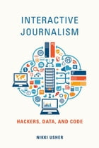 Interactive Journalism: Hackers, Data, and Code by Nikki Usher
