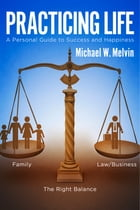 Practicing Life: A Personal Guide to Success and Happiness by Michael W. Melvin