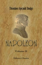 Napoleon.: A history of the art of war, from the beginning of the Consulate to the end of the Friedland Campaig by Theodore Dodge.