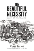 The Beautiful Necessity: Essays on Architecture by Claude Bragdon