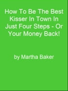 How To Be The Best Kisser In Town In Just Four Steps - Or Your Money Back! by Editorial Team Of MPowerUniversity.com