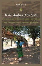 In the Shadows of the State: Indigenous Politics, Environmentalism, and Insurgency in Jharkhand, India by Alpa Shah