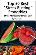Top 50 Best Stress Busting Smoothies: Stress Management Made Easy by Dan Harp