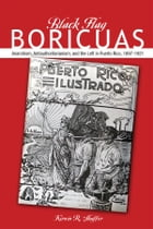Black Flag Boricuas: Anarchism, Antiauthoritarianism, and th eLeft in Puerto Rico, 1897-1921 by Kirwin R. Shaffer