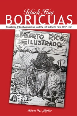 Book Black Flag Boricuas: Anarchism, Antiauthoritarianism, and th eLeft in Puerto Rico, 1897-1921 by Kirwin R. Shaffer