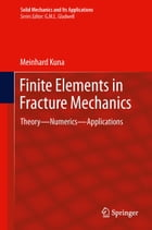 Finite Elements in Fracture Mechanics: Theory - Numerics - Applications by Meinhard Kuna