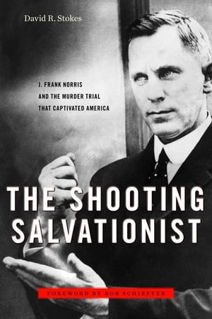 The Shooting Salvationist J. Frank Norris and the Murder Trial that Captivated America
