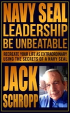 Navy SEAL Leadership: Be Unbeatable: Recreate Your Life As Extraordinary Using the Secrets of a Navy SEAL by Jack Schropp
