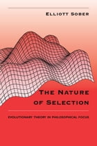 The Nature of Selection: Evolutionary Theory in Philosophical Focus by Elliott Sober