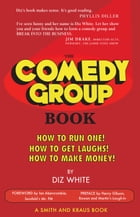 The Comedy Group Book: How to Run One! How to Get Laughs! How to Make Money! by Diz White