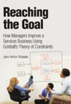 Reaching The Goal: How Managers Improve a Services Business Using Goldratt's Theory of Constraints by John Arthur Ricketts