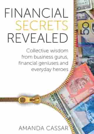 Financial Secrets Revealed: Collective Wisdom from Business Gurus, Financial Geniuses and Everyday Heroes