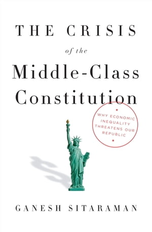 The Crisis of the Middle-Class Constitution Why Economic Inequality Threatens Our Republic