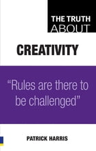 The Truth About Creativity: Rules are there to be challenged by Patrick Harris
