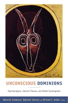 Unconscious Dominions: Psychoanalysis, Colonial Trauma, and Global Sovereignties by Warwick Anderson