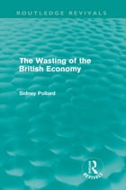The Wasting of the British Economy (Routledge Revivals)