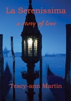 La Serenissima ~ a story of love: A story of love by Tracy-ann Martin