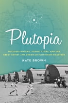 Plutopia: Nuclear Families, Atomic Cities, and the Great Soviet and American Plutonium Disasters: Nuclear Families, Atomic Cities, and the Great Sovie by Kate Brown